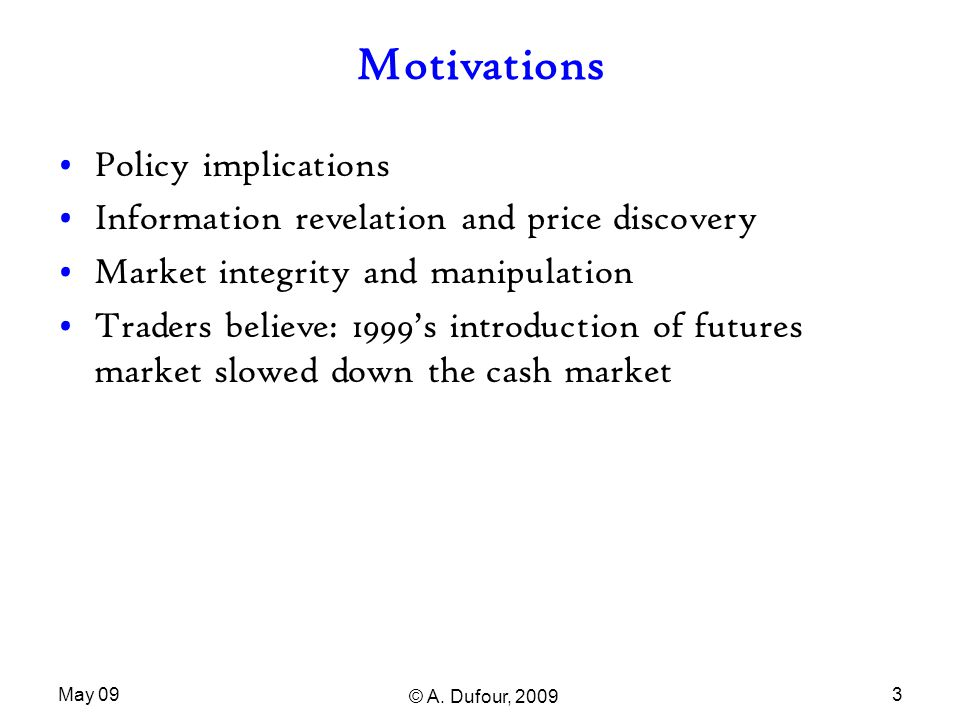 May 09 © A. Dufour, 2009 3 Motivations Policy implications Information revelation and price discovery Market integrity and manipulation Traders believ