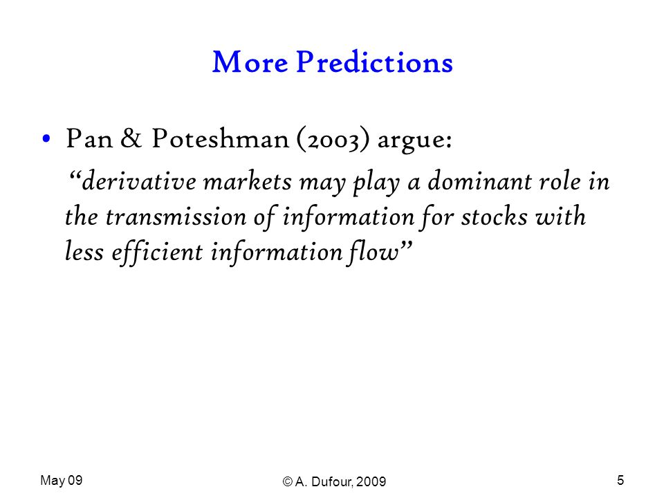 """May 09 © A. Dufour, 2009 5 More Predictions Pan & Poteshman (2003) argue: """"derivative markets may play a dominant role in the transmission of informat"""