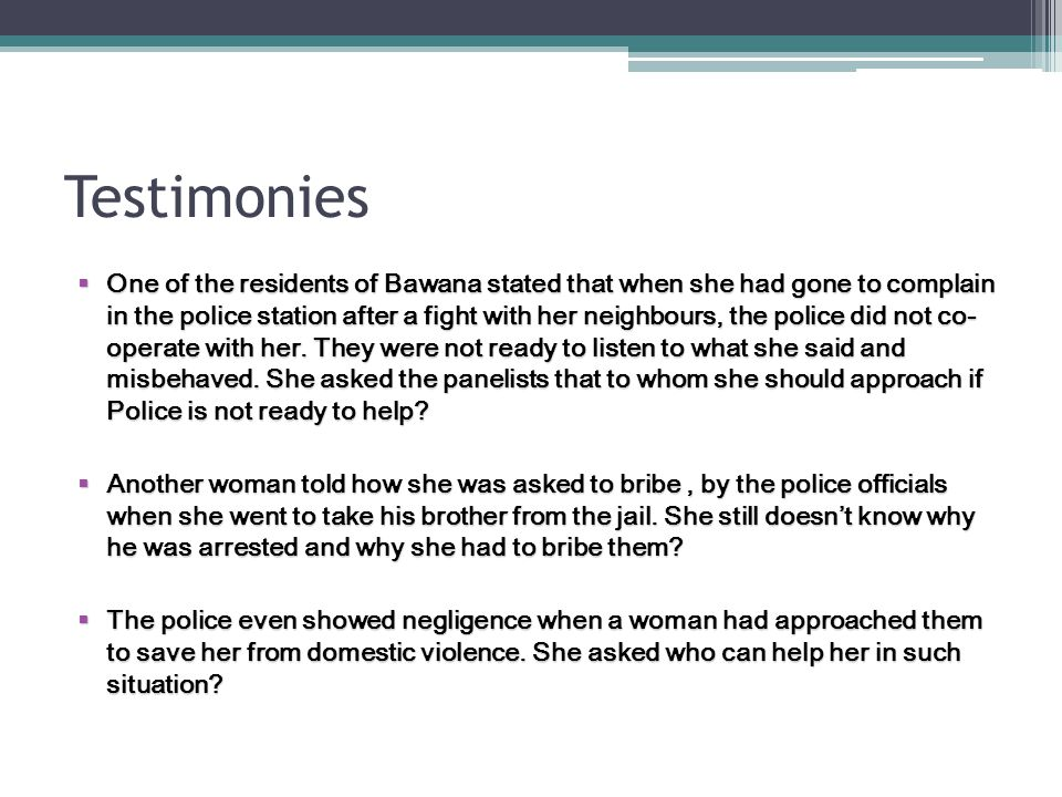 Testimonies  One of the residents of Bawana stated that when she had gone to complain in the police station after a fight with her neighbours, the po