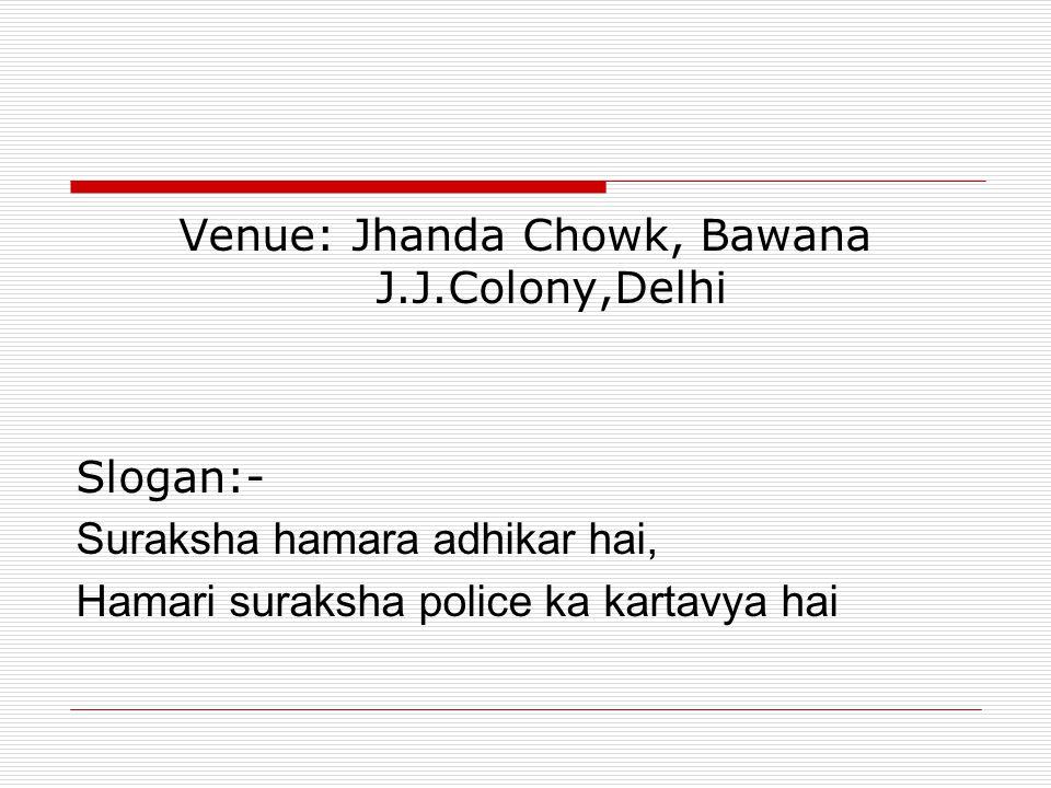 Venue: Jhanda Chowk, Bawana J.J.Colony,Delhi Slogan:- Suraksha hamara adhikar hai, Hamari suraksha police ka kartavya hai