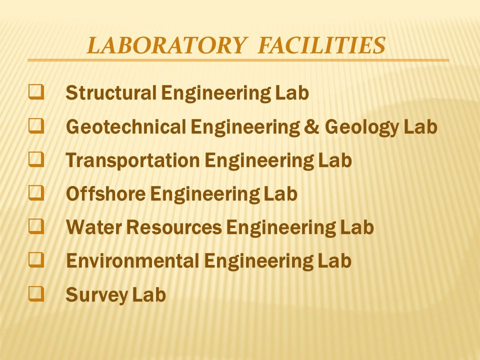 LABORATORY FACILITIES  Structural Engineering Lab  Geotechnical Engineering & Geology Lab  Transportation Engineering Lab  Offshore Engineering Lab  Water Resources Engineering Lab  Environmental Engineering Lab  Survey Lab
