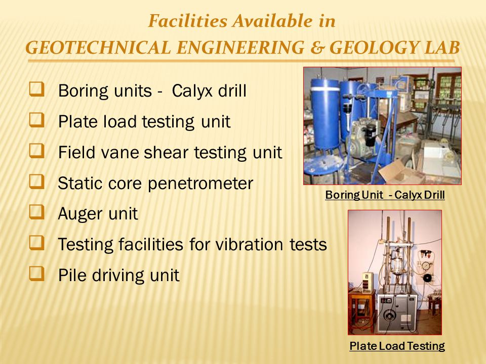 Facilities Available in GEOTECHNICAL ENGINEERING & GEOLOGY LAB  Boring units - Calyx drill  Plate load testing unit  Field vane shear testing unit  Static core penetrometer  Auger unit  Testing facilities for vibration tests  Pile driving unit Boring Unit - Calyx Drill Plate Load Testing