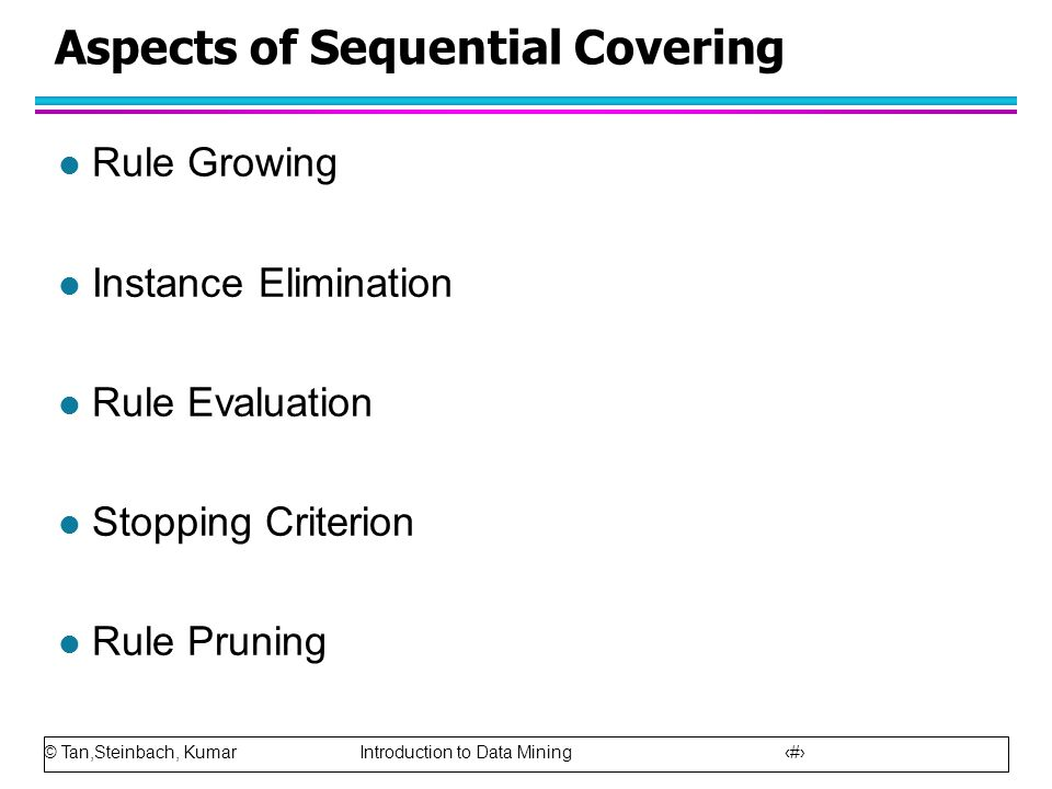 © Tan,Steinbach, Kumar Introduction to Data Mining 17 Aspects of Sequential Covering l Rule Growing l Instance Elimination l Rule Evaluation l Stoppin