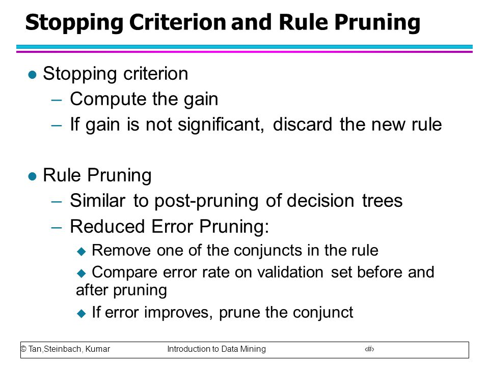 © Tan,Steinbach, Kumar Introduction to Data Mining 22 Stopping Criterion and Rule Pruning l Stopping criterion –Compute the gain –If gain is not signi