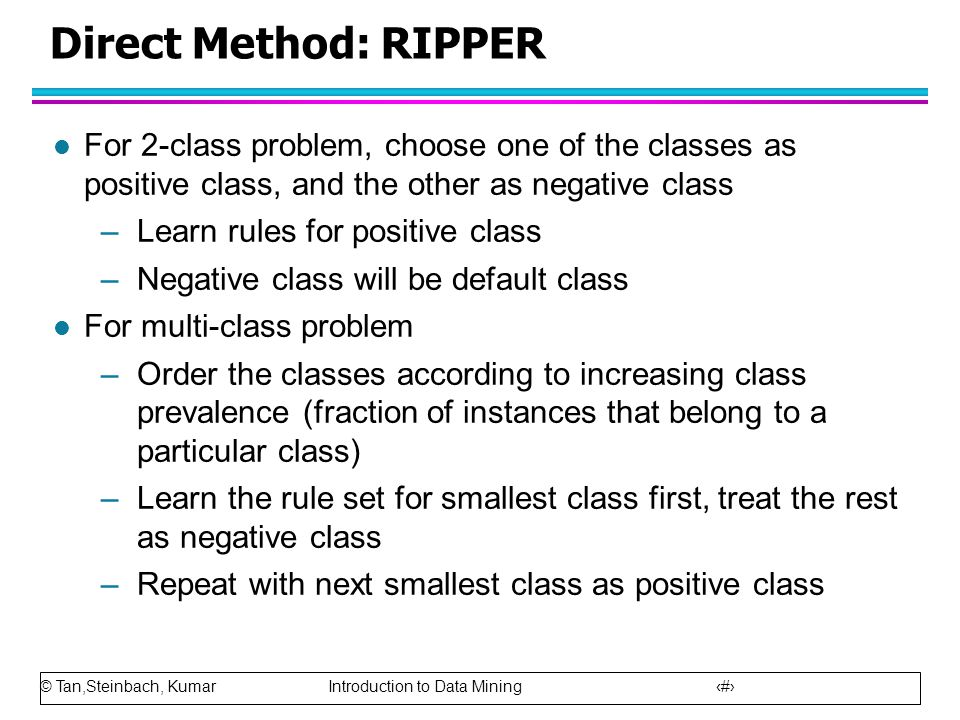 © Tan,Steinbach, Kumar Introduction to Data Mining 24 Direct Method: RIPPER l For 2-class problem, choose one of the classes as positive class, and th