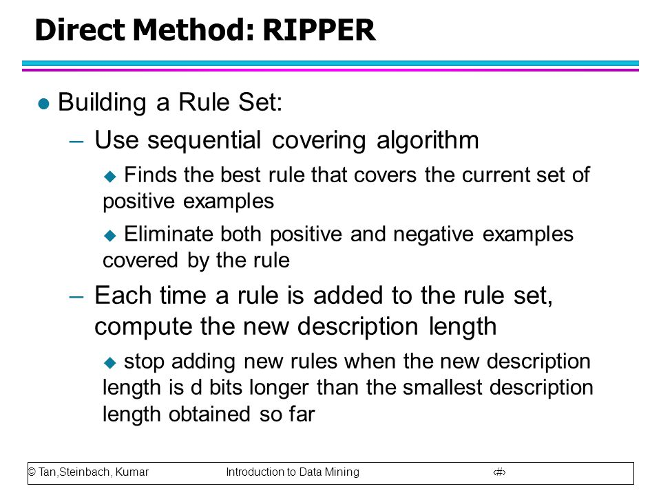 © Tan,Steinbach, Kumar Introduction to Data Mining 26 Direct Method: RIPPER l Building a Rule Set: –Use sequential covering algorithm  Finds the best