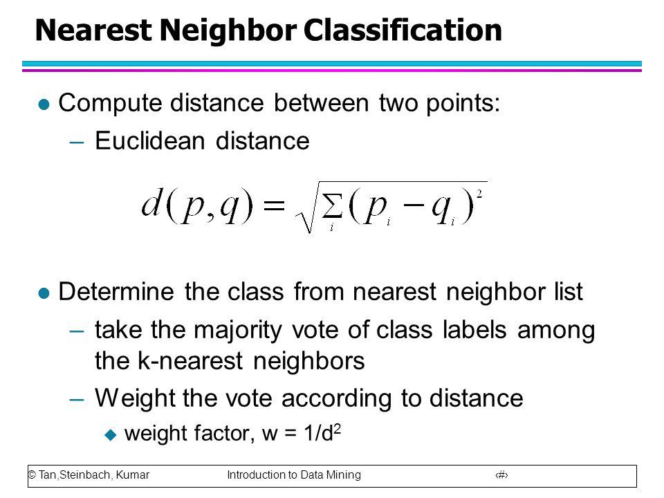 © Tan,Steinbach, Kumar Introduction to Data Mining 40 Nearest Neighbor Classification l Compute distance between two points: –Euclidean distance l Det