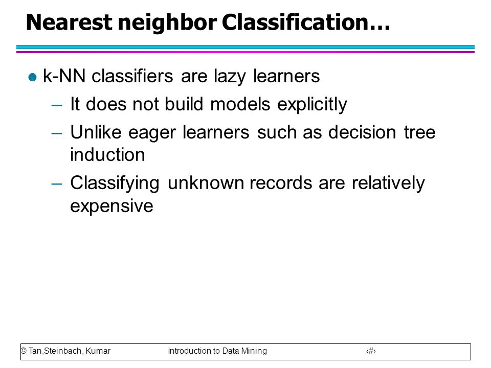 © Tan,Steinbach, Kumar Introduction to Data Mining 43 Nearest neighbor Classification… l k-NN classifiers are lazy learners –It does not build models