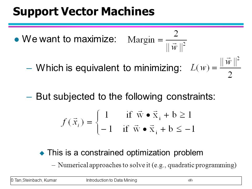 © Tan,Steinbach, Kumar Introduction to Data Mining 70 Support Vector Machines l We want to maximize: –Which is equivalent to minimizing: –But subjecte