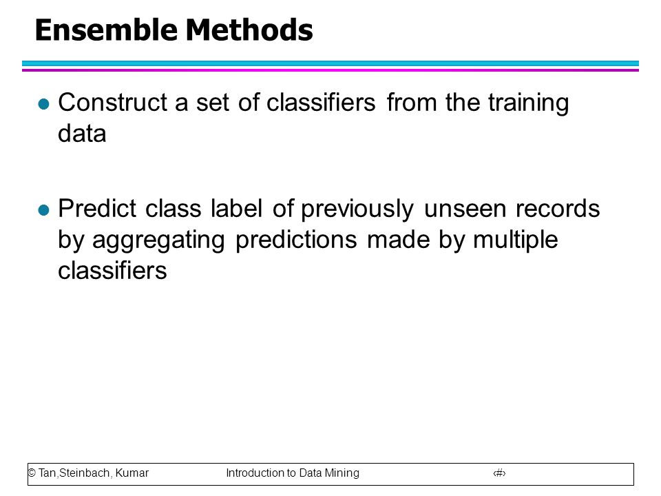 © Tan,Steinbach, Kumar Introduction to Data Mining 75 Ensemble Methods l Construct a set of classifiers from the training data l Predict class label o