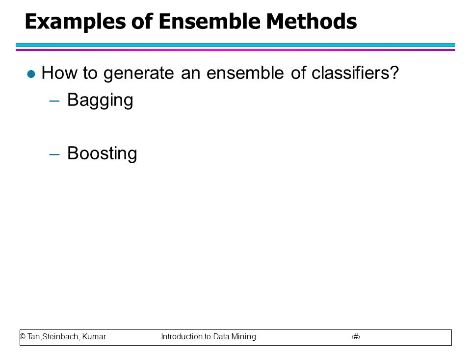 © Tan,Steinbach, Kumar Introduction to Data Mining 78 Examples of Ensemble Methods l How to generate an ensemble of classifiers? –Bagging –Boosting