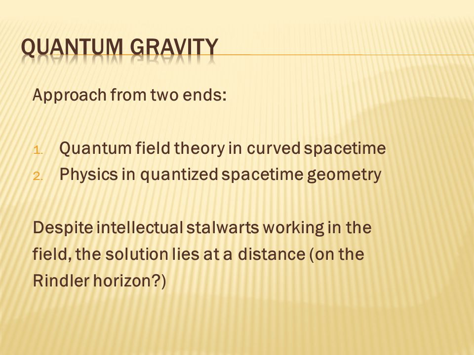 Approach from two ends: 1. Quantum field theory in curved spacetime 2.