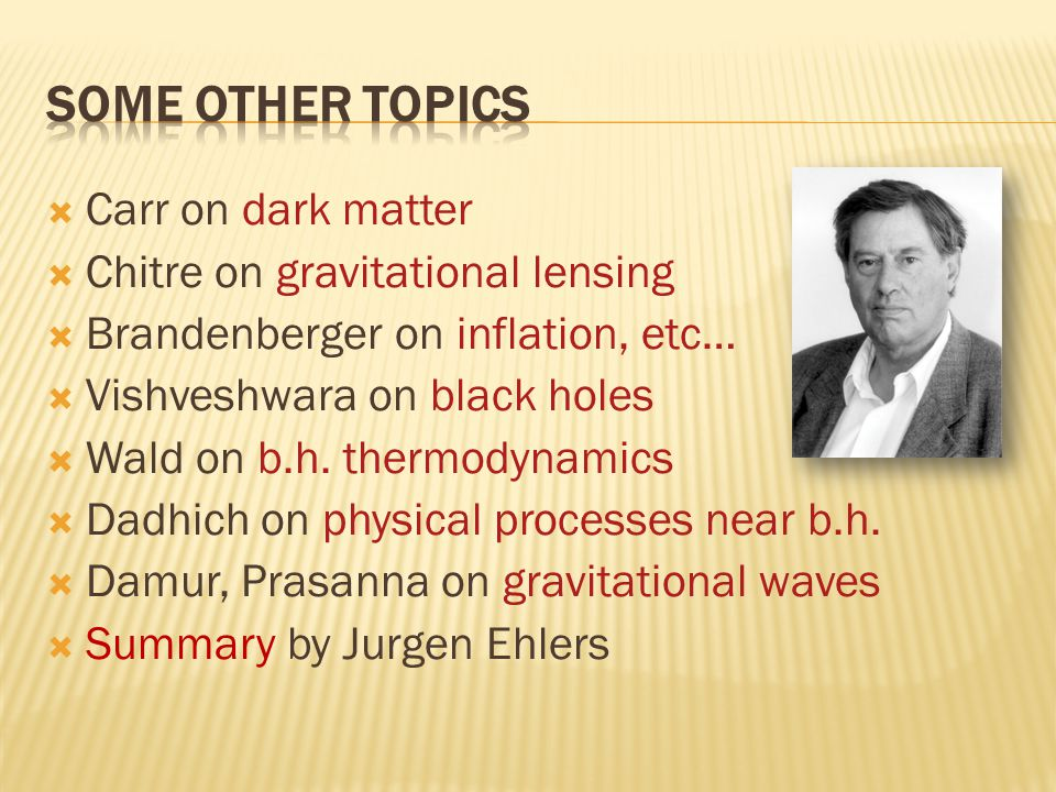  Carr on dark matter  Chitre on gravitational lensing  Brandenberger on inflation, etc…  Vishveshwara on black holes  Wald on b.h.