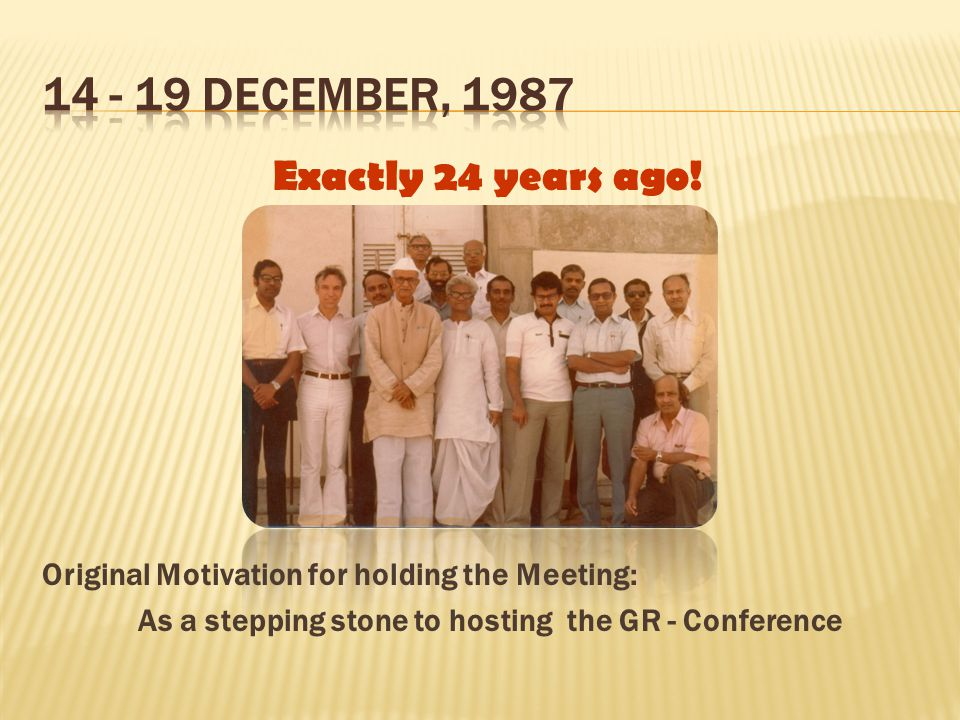 Exactly 24 years ago! Original Motivation for holding the Meeting: As a stepping stone to hosting the GR - Conference