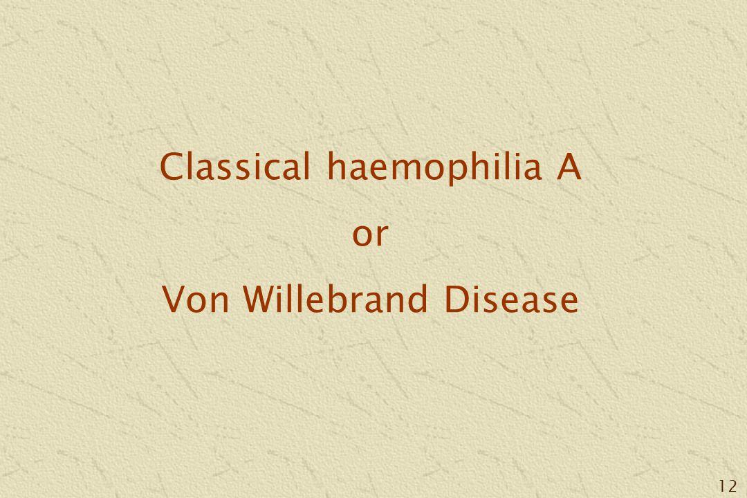 12 Classical haemophilia A or Von Willebrand Disease