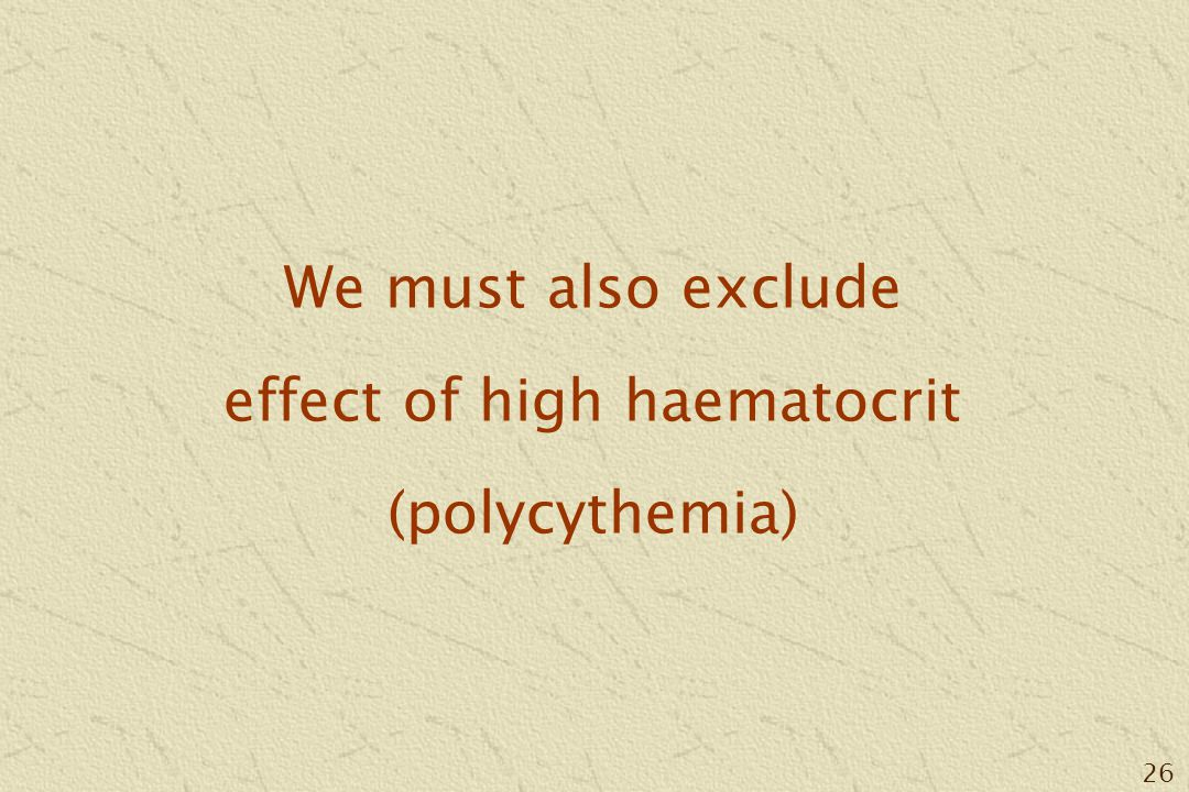26 We must also exclude effect of high haematocrit (polycythemia)