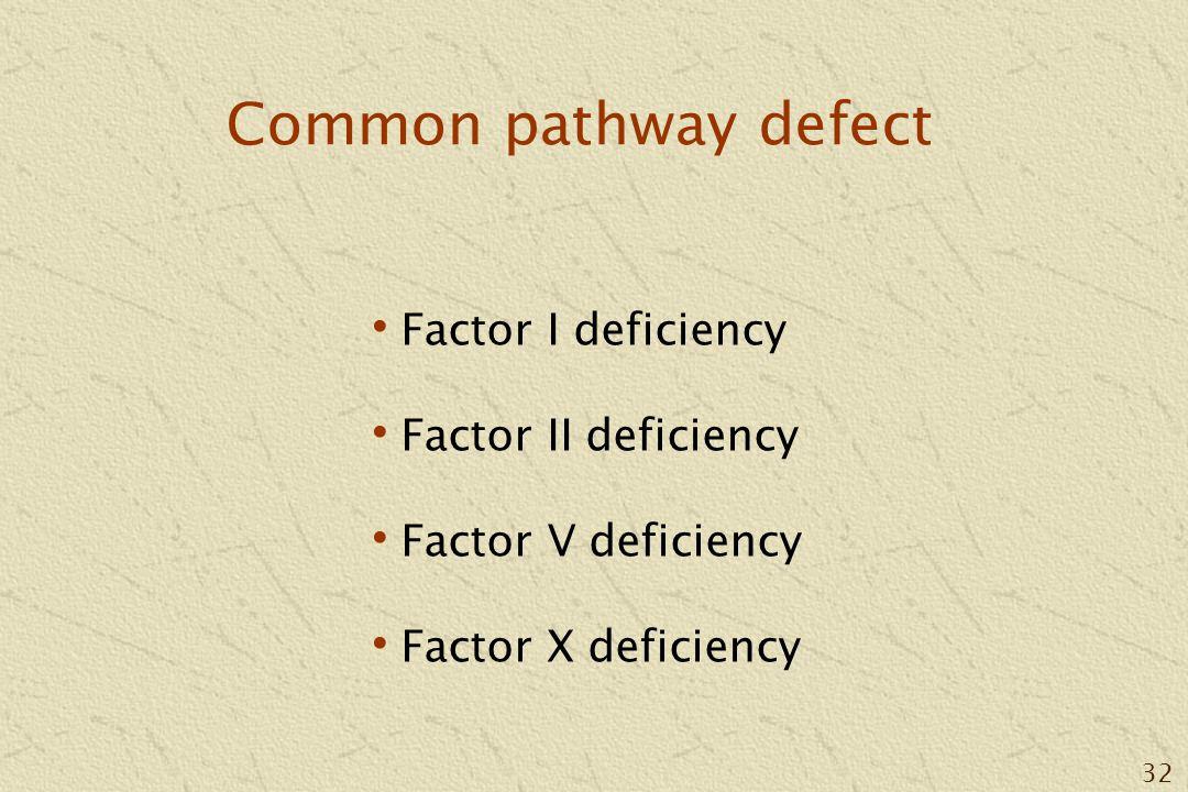 32 Common pathway defect Factor I deficiency Factor II deficiency Factor V deficiency Factor X deficiency