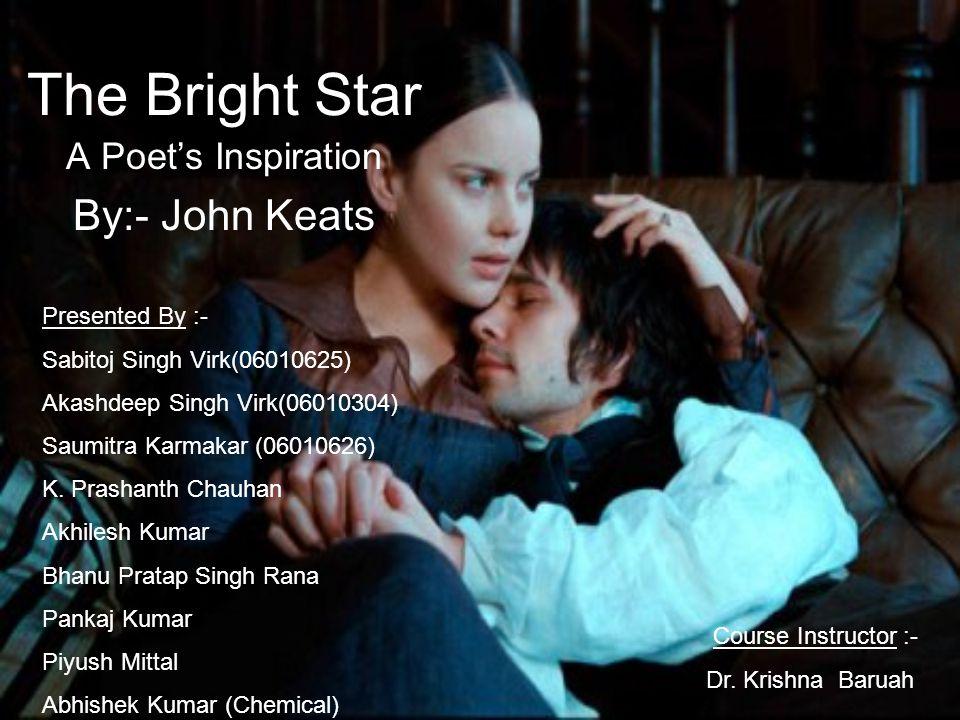 The Bright Star A Poet's Inspiration By:- John Keats Presented By :- Sabitoj Singh Virk(06010625) Akashdeep Singh Virk(06010304) Saumitra Karmakar (06