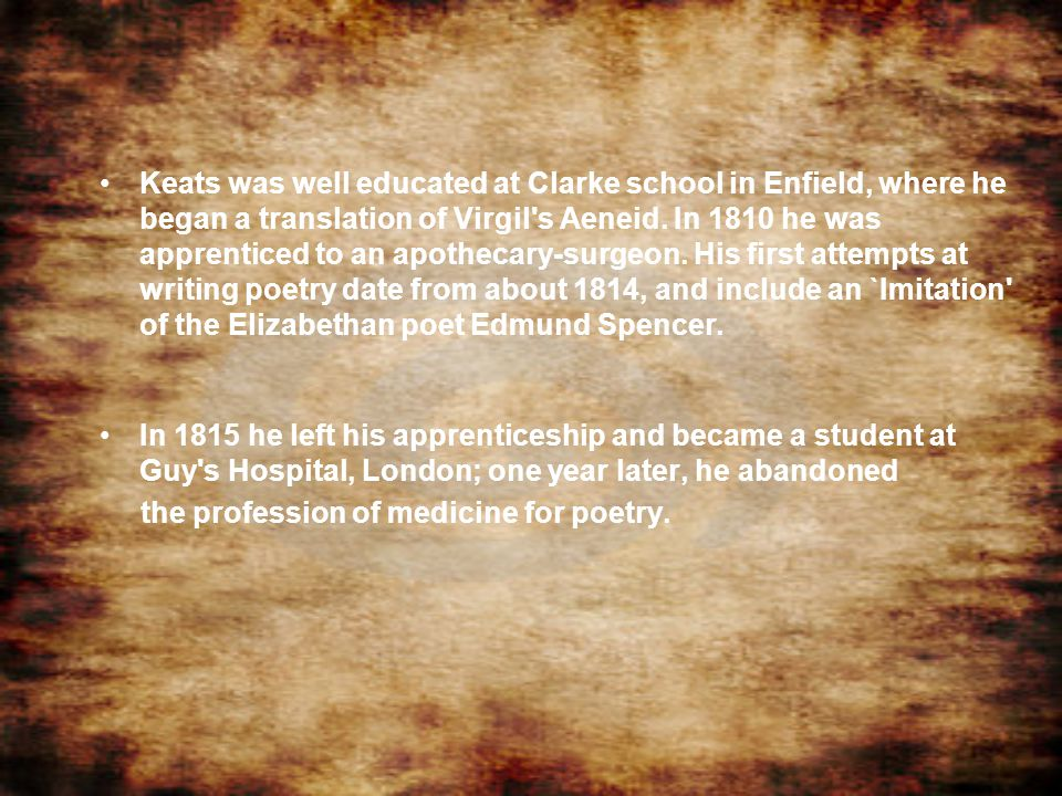 Keats was well educated at Clarke school in Enfield, where he began a translation of Virgil's Aeneid. In 1810 he was apprenticed to an apothecary-surg