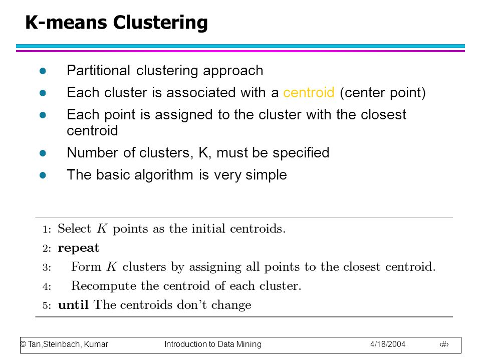 © Tan,Steinbach, Kumar Introduction to Data Mining 4/18/2004 11 K-means Clustering l Partitional clustering approach l Each cluster is associated with a centroid (center point) l Each point is assigned to the cluster with the closest centroid l Number of clusters, K, must be specified l The basic algorithm is very simple