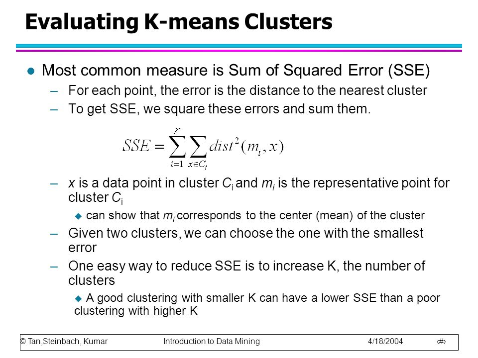 © Tan,Steinbach, Kumar Introduction to Data Mining 4/18/2004 15 Evaluating K-means Clusters l Most common measure is Sum of Squared Error (SSE) –For each point, the error is the distance to the nearest cluster –To get SSE, we square these errors and sum them.