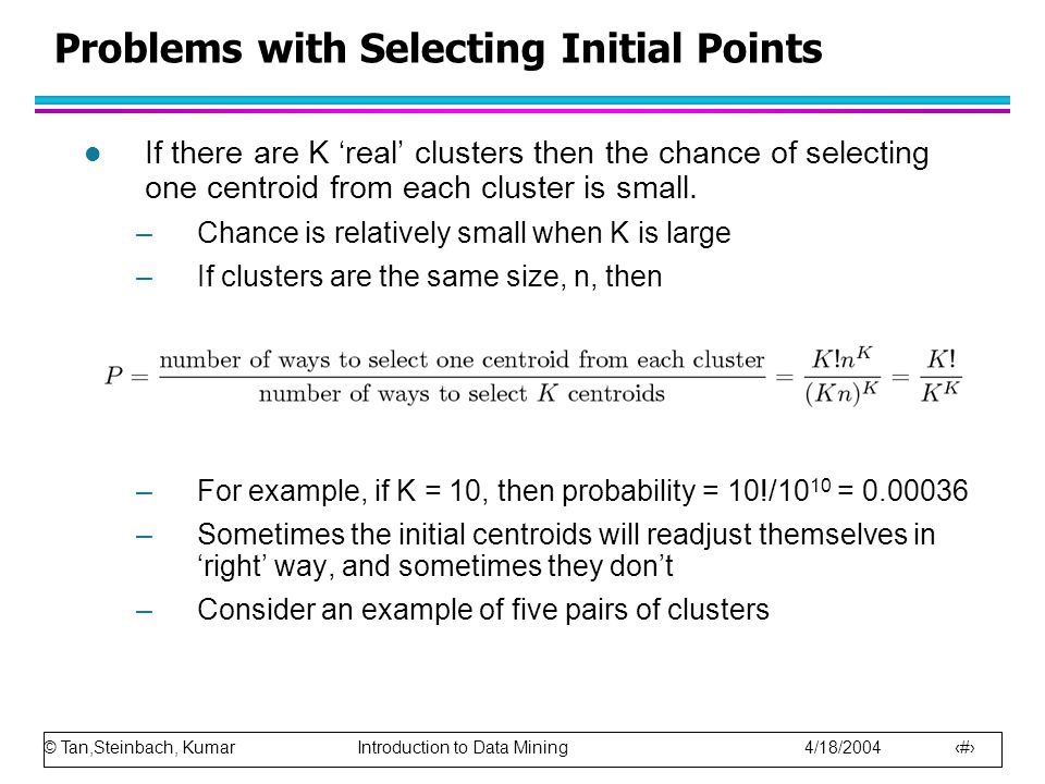 © Tan,Steinbach, Kumar Introduction to Data Mining 4/18/2004 16 Problems with Selecting Initial Points l If there are K 'real' clusters then the chance of selecting one centroid from each cluster is small.