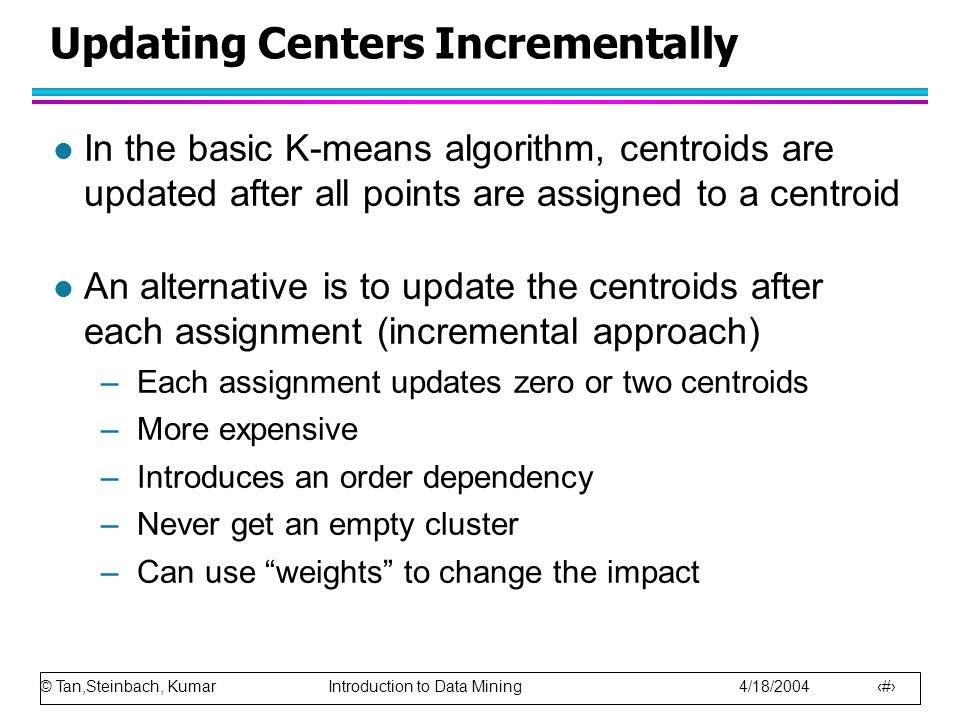 © Tan,Steinbach, Kumar Introduction to Data Mining 4/18/2004 19 Updating Centers Incrementally l In the basic K-means algorithm, centroids are updated after all points are assigned to a centroid l An alternative is to update the centroids after each assignment (incremental approach) –Each assignment updates zero or two centroids –More expensive –Introduces an order dependency –Never get an empty cluster –Can use weights to change the impact
