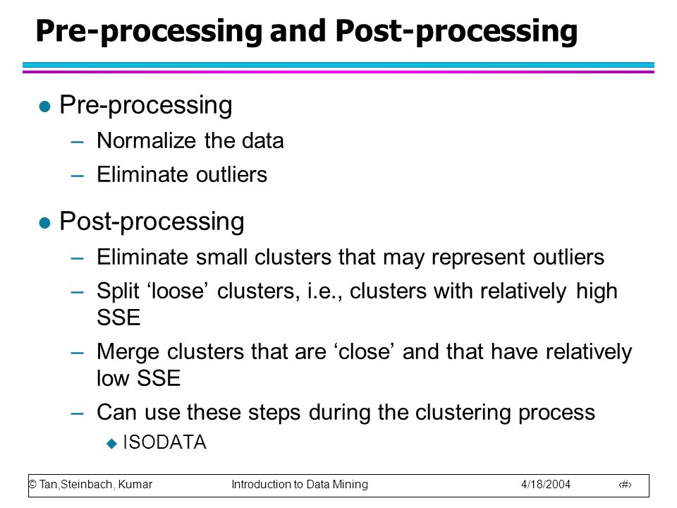 © Tan,Steinbach, Kumar Introduction to Data Mining 4/18/2004 20 Pre-processing and Post-processing l Pre-processing –Normalize the data –Eliminate outliers l Post-processing –Eliminate small clusters that may represent outliers –Split 'loose' clusters, i.e., clusters with relatively high SSE –Merge clusters that are 'close' and that have relatively low SSE –Can use these steps during the clustering process  ISODATA