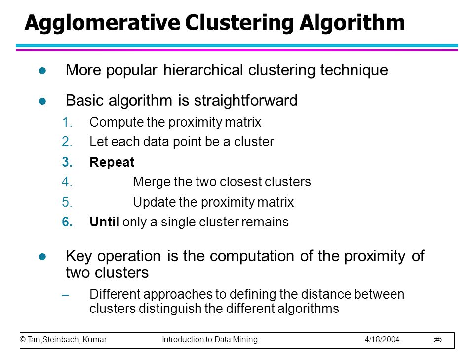 © Tan,Steinbach, Kumar Introduction to Data Mining 4/18/2004 30 Agglomerative Clustering Algorithm l More popular hierarchical clustering technique l Basic algorithm is straightforward 1.Compute the proximity matrix 2.Let each data point be a cluster 3.Repeat 4.Merge the two closest clusters 5.Update the proximity matrix 6.Until only a single cluster remains l Key operation is the computation of the proximity of two clusters –Different approaches to defining the distance between clusters distinguish the different algorithms