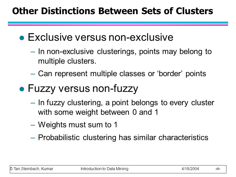 © Tan,Steinbach, Kumar Introduction to Data Mining 4/18/2004 8 Other Distinctions Between Sets of Clusters l Exclusive versus non-exclusive –In non-exclusive clusterings, points may belong to multiple clusters.