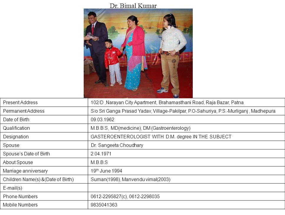 Present Address102/D,Narayan City Apartment, Brahamasthani Road, Raja Bazar, Patna Permanent AddressS/o Sri Ganga Prasad Yadav, Village-Pakilpar, P.O-Sahuriya, P.S.-Murliganj, Madhepura Date of Birth09.03.1962 QualificationM.B.B.S, MD(medicine), DM (Gastroenterology) DesignationGASTEROENTEROLOGIST WITH D.M.
