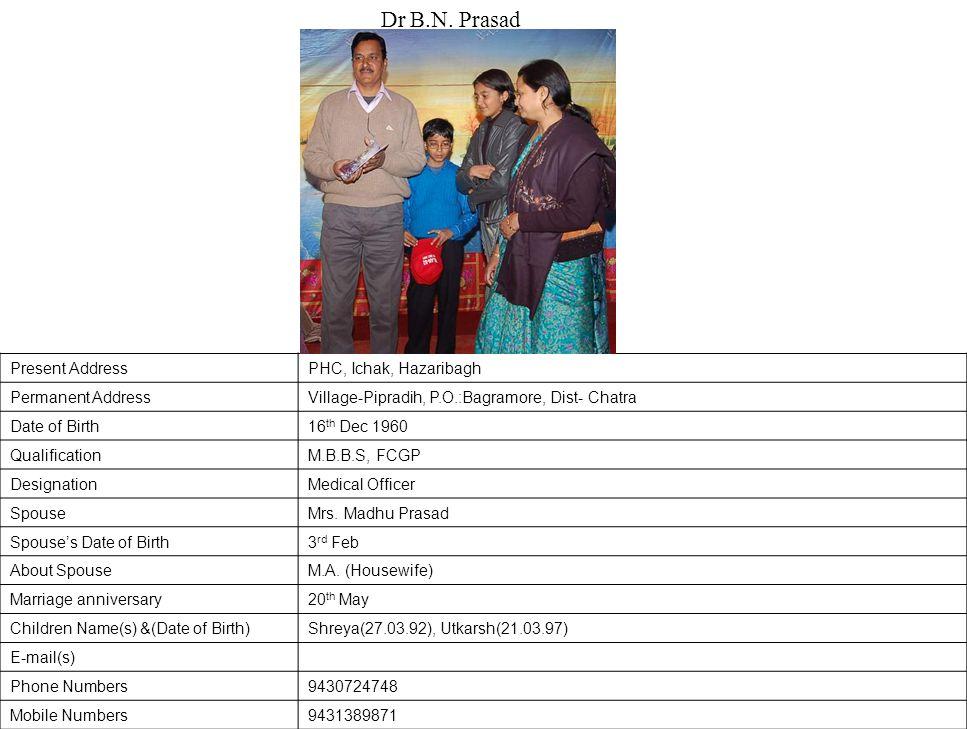 Present AddressPHC, Ichak, Hazaribagh Permanent AddressVillage-Pipradih, P.O.:Bagramore, Dist- Chatra Date of Birth16 th Dec 1960 QualificationM.B.B.S, FCGP DesignationMedical Officer SpouseMrs.