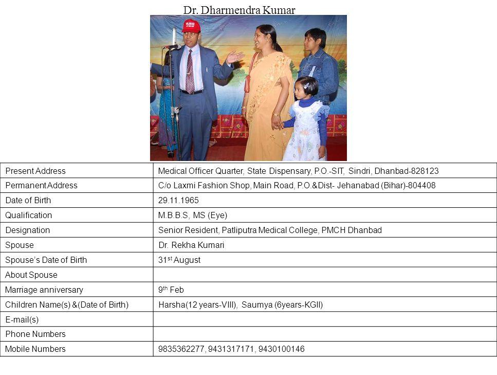 Present AddressMedical Officer Quarter, State Dispensary, P.O.-SIT, Sindri, Dhanbad-828123 Permanent AddressC/o Laxmi Fashion Shop, Main Road, P.O.&Dist- Jehanabad (Bihar)-804408 Date of Birth29.11.1965 QualificationM.B.B.S, MS (Eye) DesignationSenior Resident, Patliputra Medical College, PMCH Dhanbad SpouseDr.