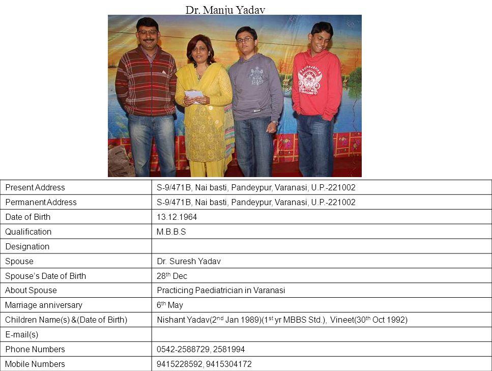 Present AddressS-9/471B, Nai basti, Pandeypur, Varanasi, U.P.-221002 Permanent AddressS-9/471B, Nai basti, Pandeypur, Varanasi, U.P.-221002 Date of Birth13.12.1964 QualificationM.B.B.S Designation SpouseDr.