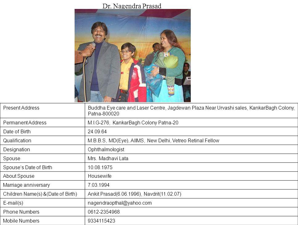 Present AddressBuddha Eye care and Laser Centre, Jagdewan Plaza Near Urvashi sales, KankarBagh Colony, Patna-800020 Permanent AddressM.I.G-276, KankarBagh Colony Patna-20 Date of Birth24.09.64 QualificationM.B.B.S, MD(Eye), AIIMS, New Delhi, Vetreo Retinal Fellow DesignationOphthalmologist SpouseMrs.