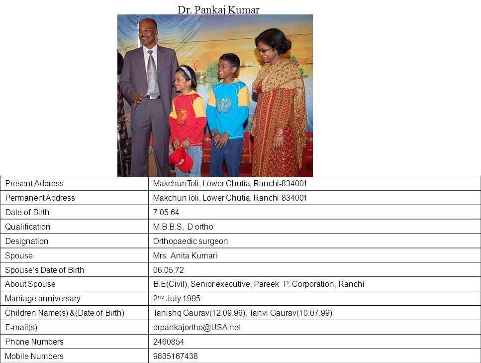 Present AddressMakchunToli, Lower Chutia, Ranchi-834001 Permanent AddressMakchunToli, Lower Chutia, Ranchi-834001 Date of Birth7.05.64 QualificationM.B.B.S, D ortho DesignationOrthopaedic surgeon SpouseMrs.