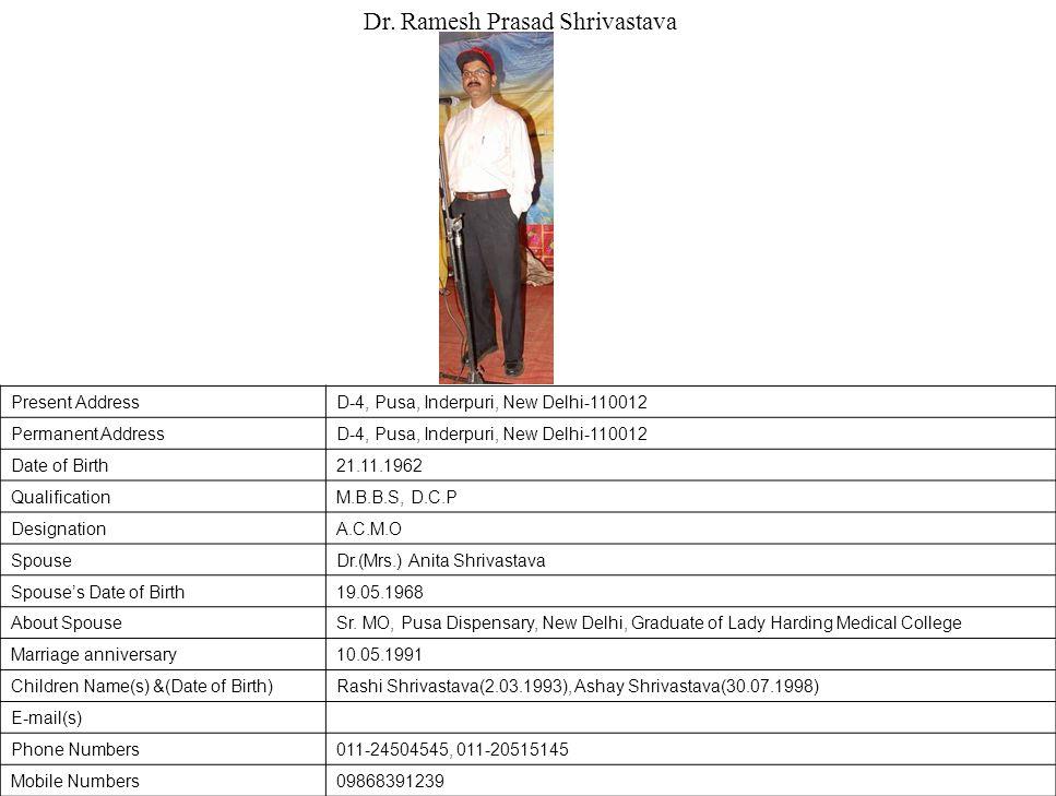Present AddressD-4, Pusa, Inderpuri, New Delhi-110012 Permanent AddressD-4, Pusa, Inderpuri, New Delhi-110012 Date of Birth21.11.1962 QualificationM.B.B.S, D.C.P DesignationA.C.M.O SpouseDr.(Mrs.) Anita Shrivastava Spouse's Date of Birth19.05.1968 About SpouseSr.