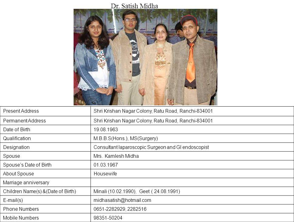 Present AddressShri Krishan Nagar Colony, Ratu Road, Ranchi-834001 Permanent AddressShri Krishan Nagar Colony, Ratu Road, Ranchi-834001 Date of Birth19.08.1963 QualificationM.B.B.S(Hons.), MS(Surgery) DesignationConsultant laparoscopic Surgeon and GI endoscopist SpouseMrs.