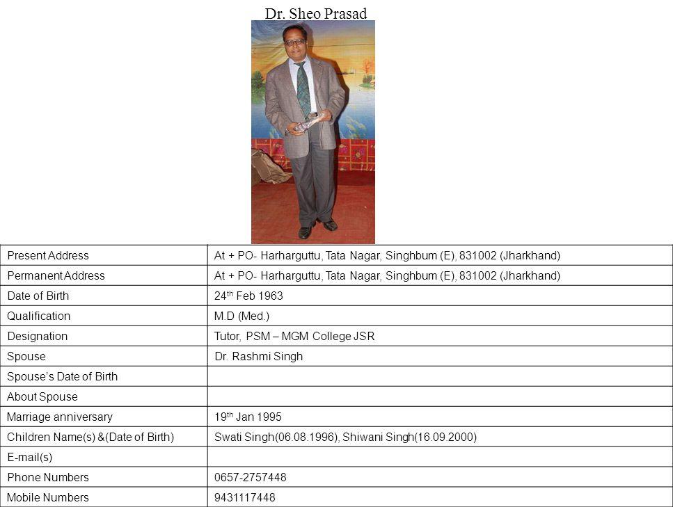 Present AddressAt + PO- Harharguttu, Tata Nagar, Singhbum (E), 831002 (Jharkhand) Permanent AddressAt + PO- Harharguttu, Tata Nagar, Singhbum (E), 831002 (Jharkhand) Date of Birth24 th Feb 1963 QualificationM.D (Med.) DesignationTutor, PSM – MGM College JSR SpouseDr.