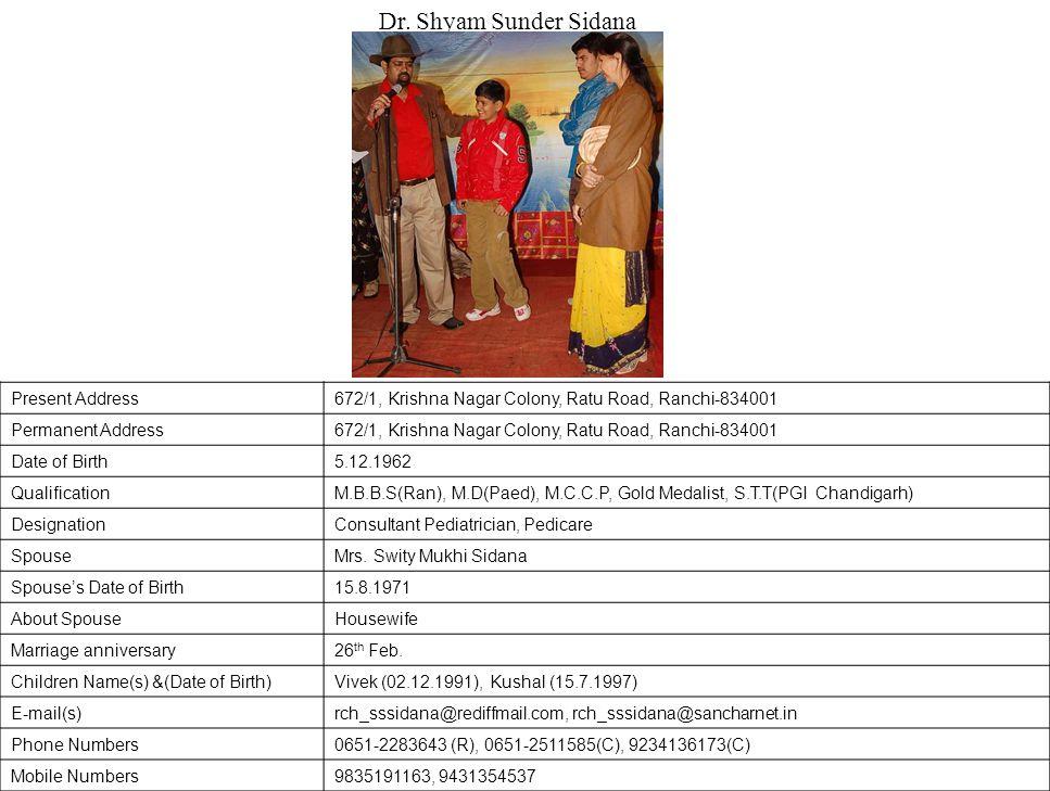 Present Address672/1, Krishna Nagar Colony, Ratu Road, Ranchi-834001 Permanent Address672/1, Krishna Nagar Colony, Ratu Road, Ranchi-834001 Date of Birth5.12.1962 QualificationM.B.B.S(Ran), M.D(Paed), M.C.C.P, Gold Medalist, S.T.T(PGI Chandigarh) DesignationConsultant Pediatrician, Pedicare SpouseMrs.