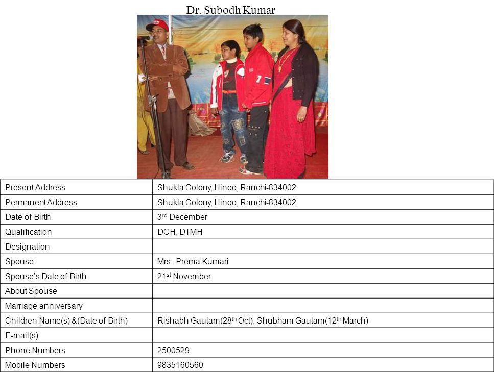 Present AddressShukla Colony, Hinoo, Ranchi-834002 Permanent AddressShukla Colony, Hinoo, Ranchi-834002 Date of Birth3 rd December QualificationDCH, DTMH Designation SpouseMrs.