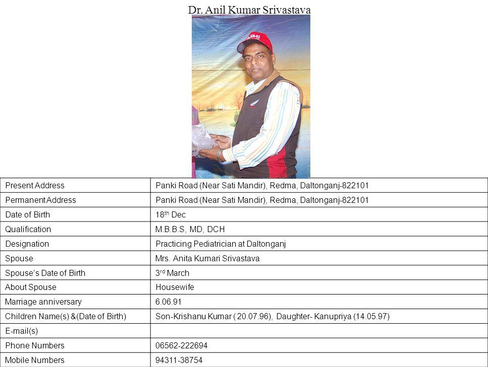 Present AddressPanki Road (Near Sati Mandir), Redma, Daltonganj-822101 Permanent AddressPanki Road (Near Sati Mandir), Redma, Daltonganj-822101 Date of Birth18 th Dec QualificationM.B.B.S, MD, DCH DesignationPracticing Pediatrician at Daltonganj SpouseMrs.