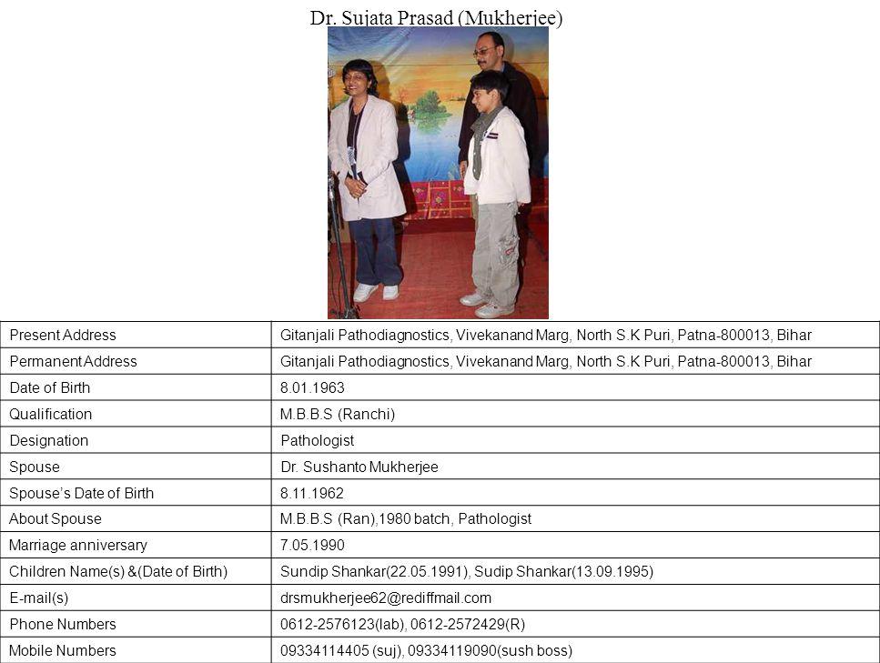 Present AddressGitanjali Pathodiagnostics, Vivekanand Marg, North S.K Puri, Patna-800013, Bihar Permanent AddressGitanjali Pathodiagnostics, Vivekanand Marg, North S.K Puri, Patna-800013, Bihar Date of Birth8.01.1963 QualificationM.B.B.S (Ranchi) DesignationPathologist SpouseDr.