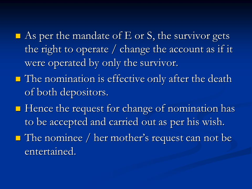 As per the mandate of E or S, the survivor gets the right to operate / change the account as if it were operated by only the survivor. As per the mand