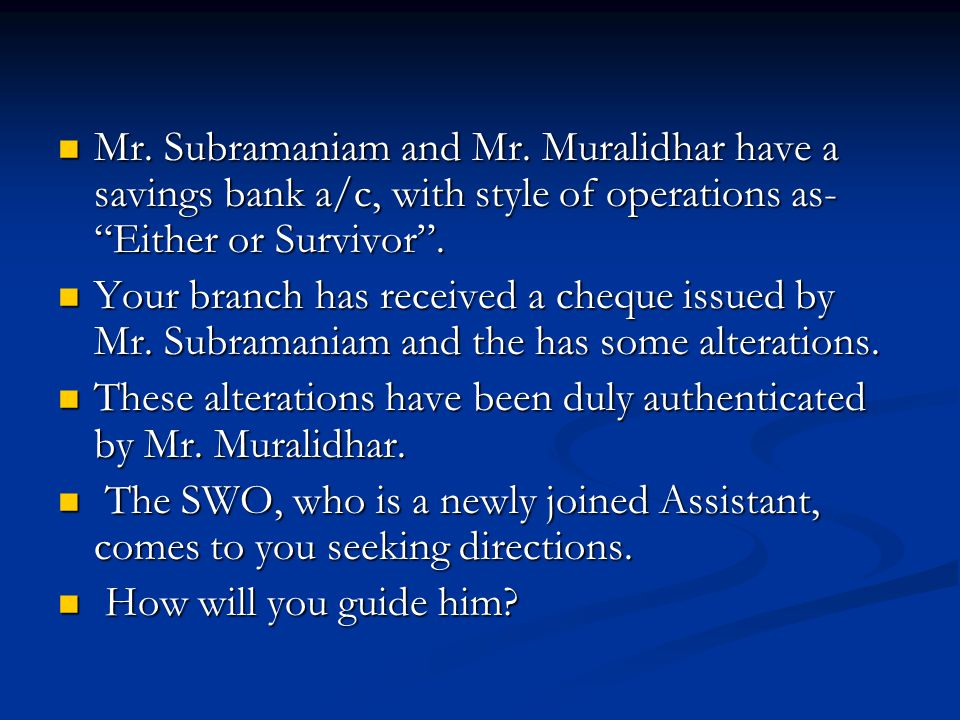 "Mr. Subramaniam and Mr. Muralidhar have a savings bank a/c, with style of operations as- ""Either or Survivor"". Mr. Subramaniam and Mr. Muralidhar have"