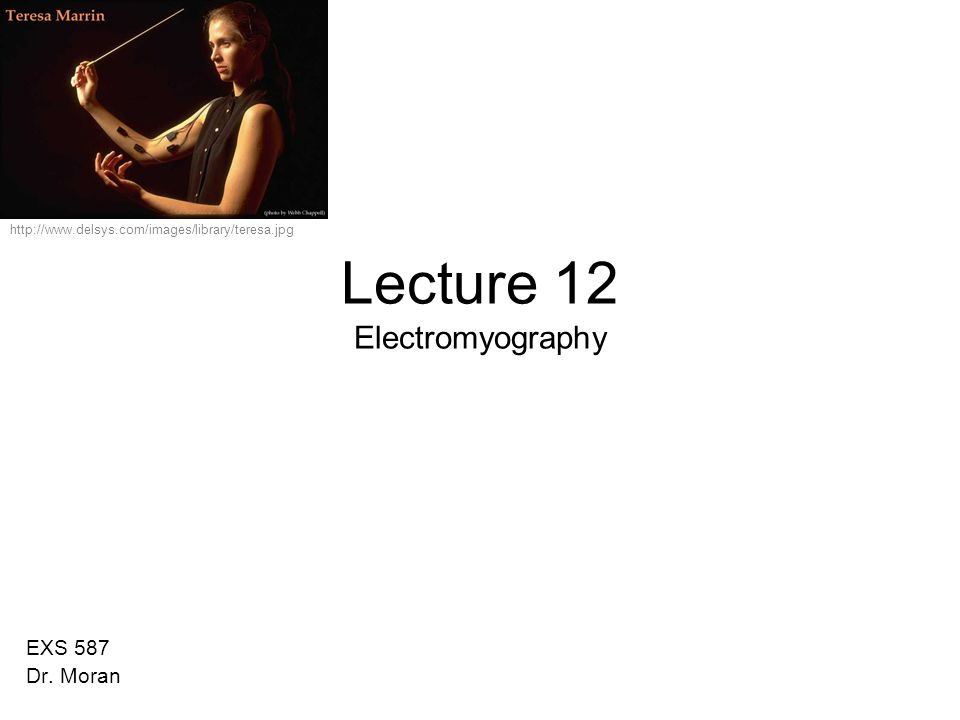 Lecture 12 Electromyography EXS 587 Dr. Moran http://www.delsys.com/images/library/teresa.jpg