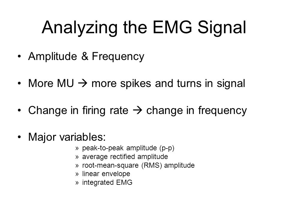 Analyzing the EMG Signal Amplitude & Frequency More MU  more spikes and turns in signal Change in firing rate  change in frequency Major variables: »peak-to-peak amplitude (p-p) »average rectified amplitude »root-mean-square (RMS) amplitude »linear envelope »integrated EMG