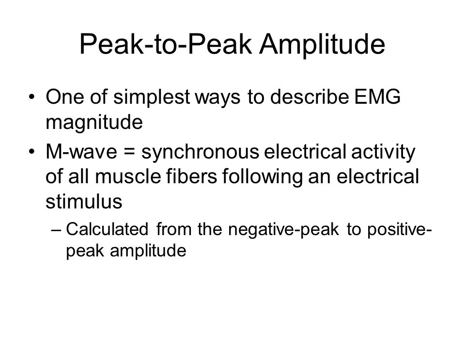 Peak-to-Peak Amplitude One of simplest ways to describe EMG magnitude M-wave = synchronous electrical activity of all muscle fibers following an electrical stimulus –Calculated from the negative-peak to positive- peak amplitude