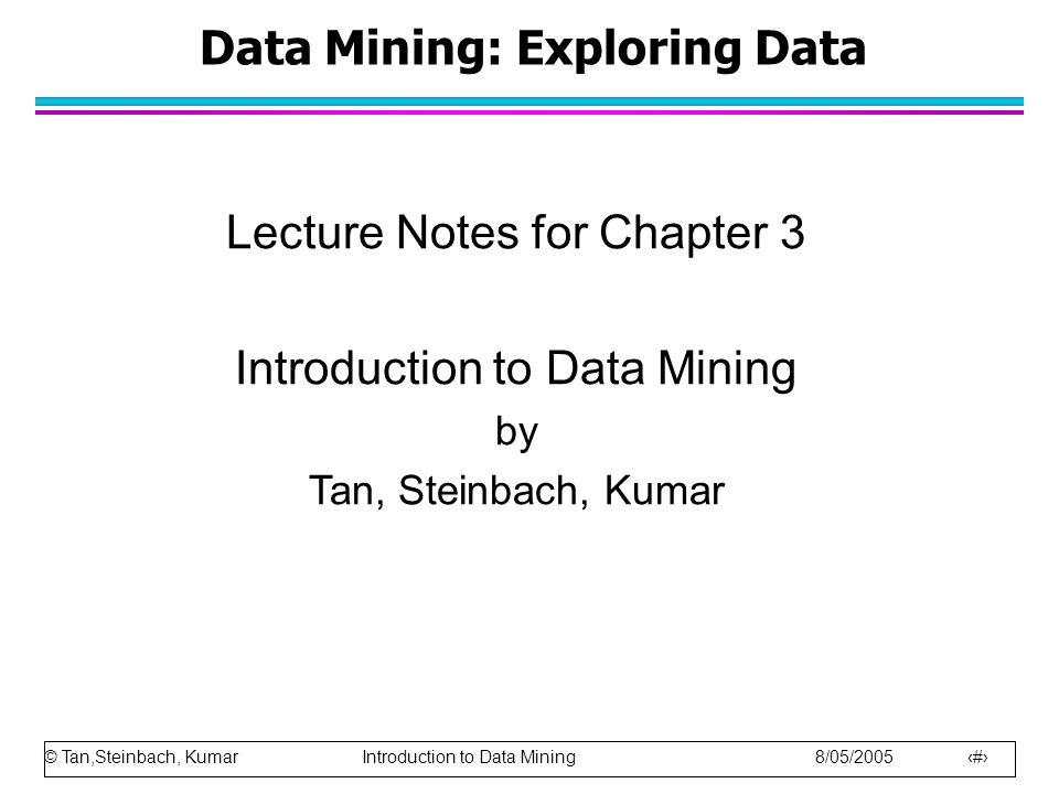 © Tan,Steinbach, Kumar Introduction to Data Mining 8/05/2005 1 Data Mining: Exploring Data Lecture Notes for Chapter 3 Introduction to Data Mining by Tan, Steinbach, Kumar