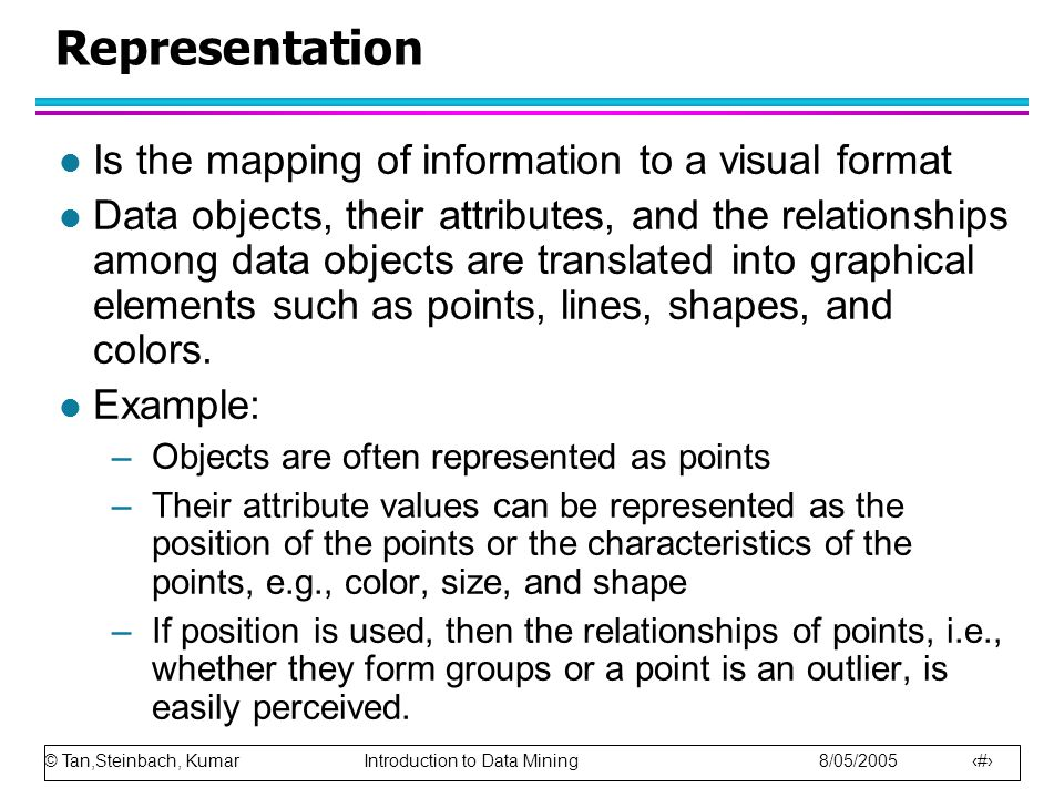 © Tan,Steinbach, Kumar Introduction to Data Mining 8/05/2005 11 Representation l Is the mapping of information to a visual format l Data objects, their attributes, and the relationships among data objects are translated into graphical elements such as points, lines, shapes, and colors.